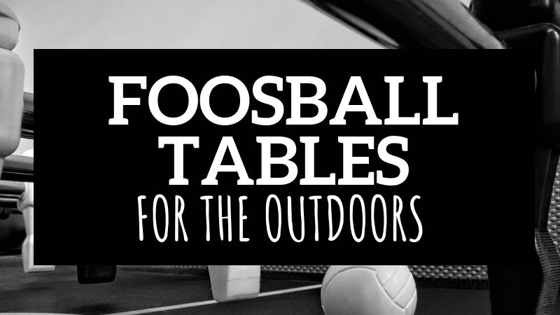 BEST OUTDOOR FOOSBALL TABLE OPTIONS