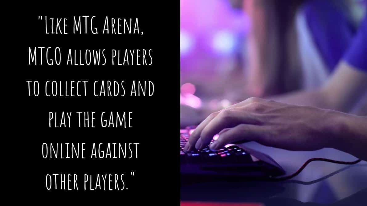 Like MTG Arena, MTGO allows players to collect cards and play the game online against other players.